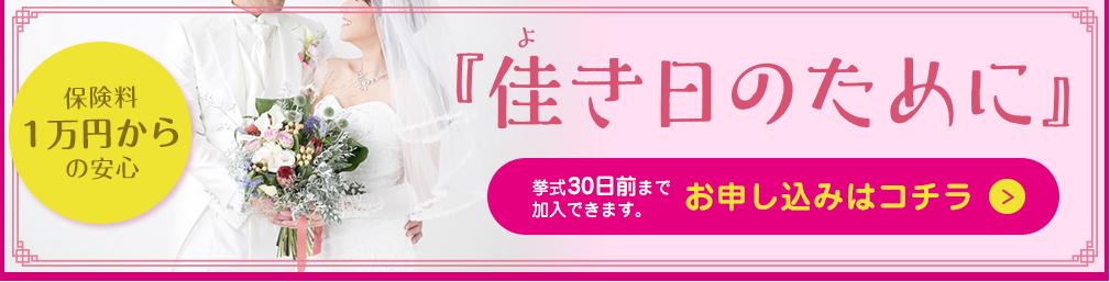 保険料1万円からの安心 佳き日のために 挙式30日前まで加入できます